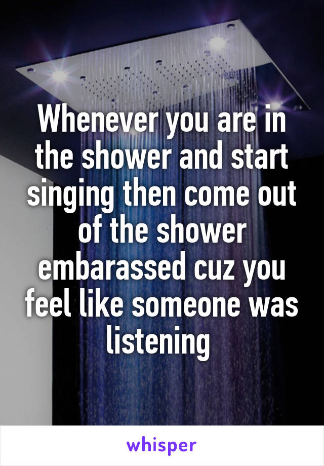 Whenever you are in the shower and start singing then come out of the shower embarassed cuz you feel like someone was listening