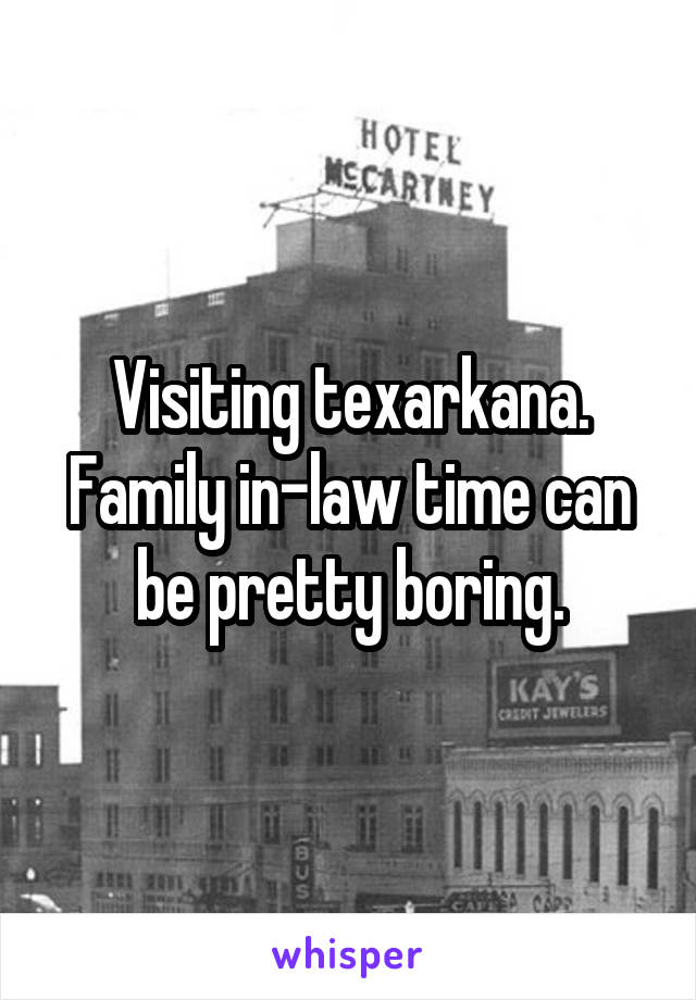 Visiting texarkana. Family in-law time can be pretty boring.