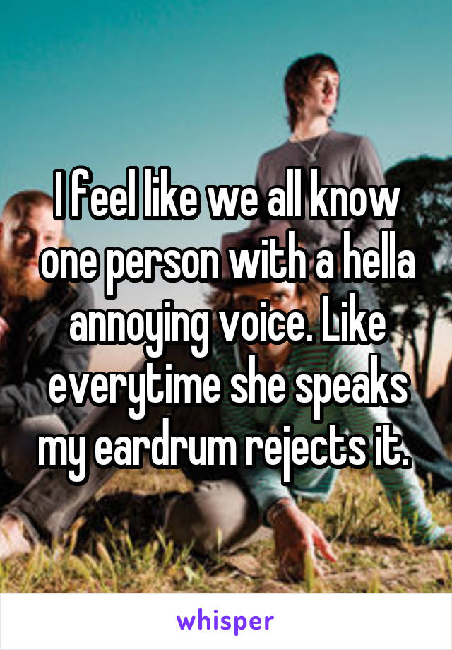 I feel like we all know one person with a hella annoying voice. Like everytime she speaks my eardrum rejects it.