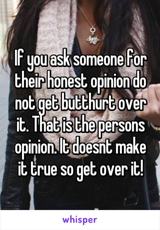 If you ask someone for their honest opinion do not get butthurt over it. That is the persons opinion. It doesnt make it true so get over it!