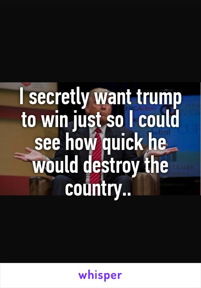 I secretly want trump to win just so I could see how quick he would destroy the country..
