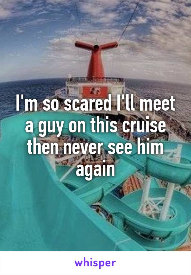 I'm so scared I'll meet a guy on this cruise then never see him again