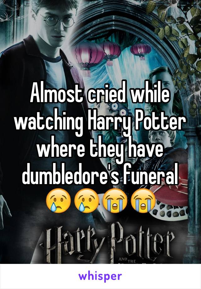Almost cried while watching Harry Potter where they have dumbledore's funeral 😢😢😭😭