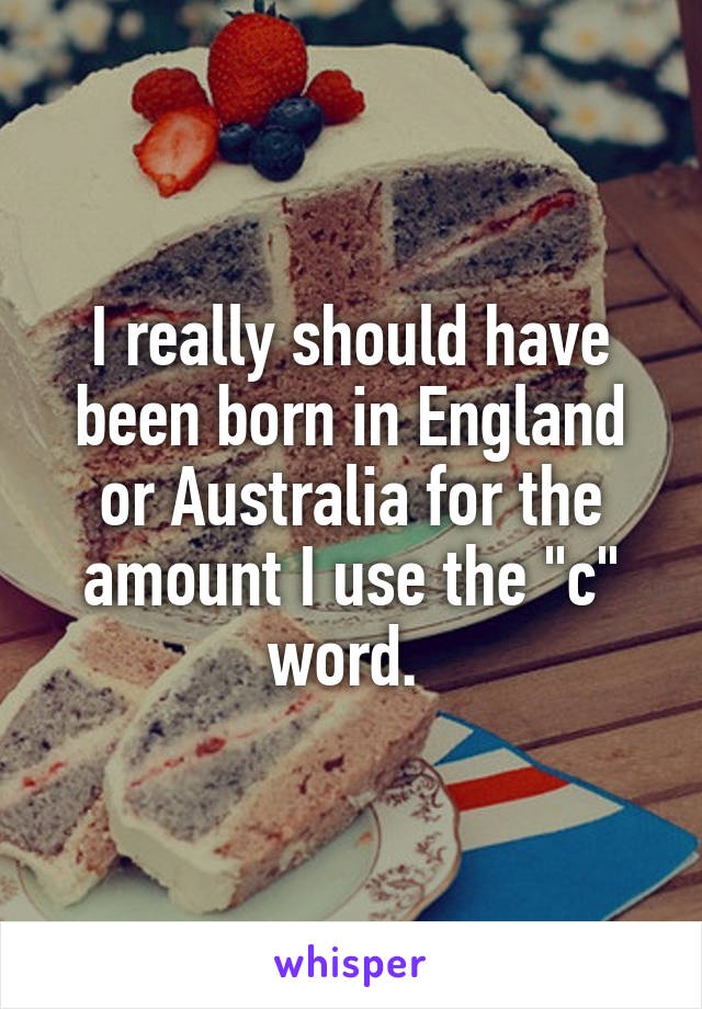 """I really should have been born in England or Australia for the amount I use the """"c"""" word."""