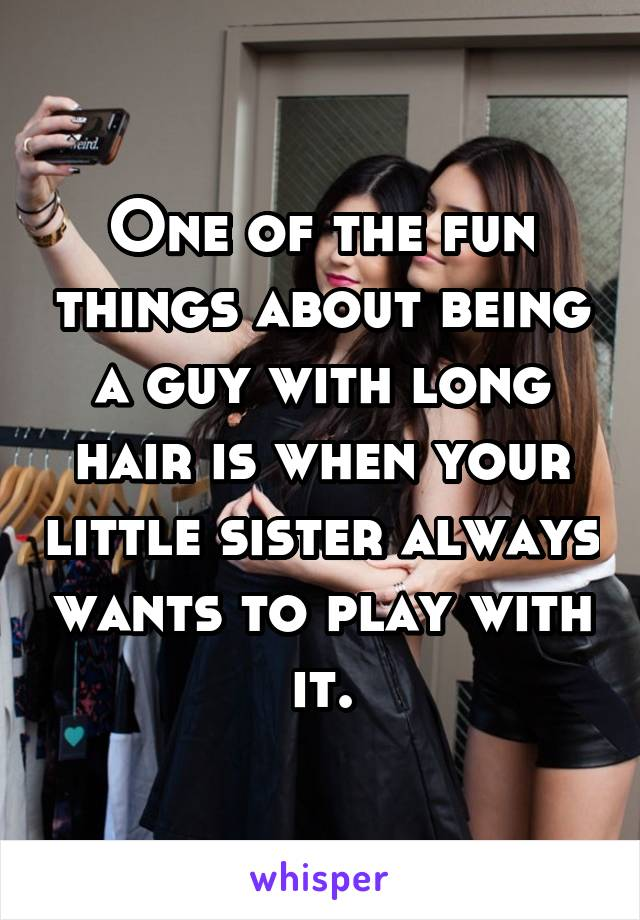 One of the fun things about being a guy with long hair is when your little sister always wants to play with it.