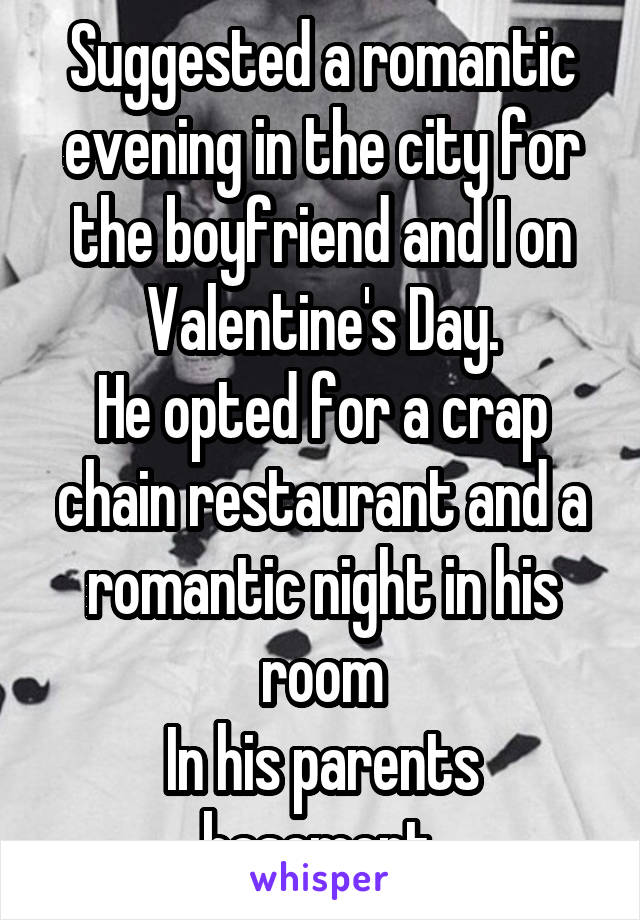 Suggested a romantic evening in the city for the boyfriend and I on Valentine's Day. He opted for a crap chain restaurant and a romantic night in his room In his parents basement.