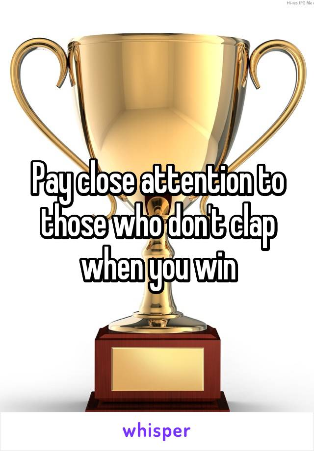 Pay close attention to those who don't clap when you win