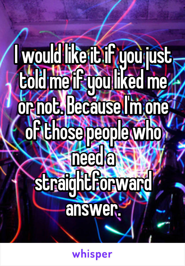 I would like it if you just told me if you liked me or not. Because I'm one of those people who need a straightforward answer.