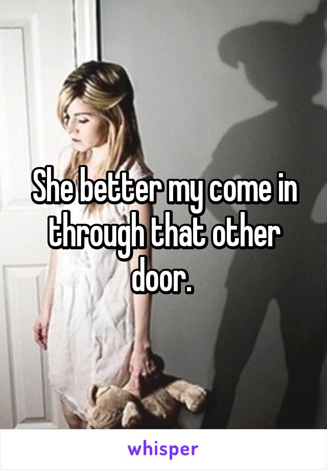 She better my come in through that other door.
