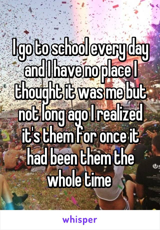 I go to school every day and I have no place I thought it was me but not long ago I realized it's them for once it had been them the whole time