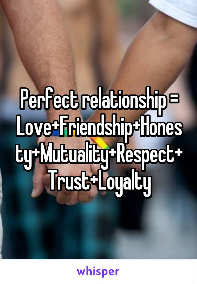 Perfect relationship = Love+Friendship+Honesty+Mutuality+Respect+Trust+Loyalty