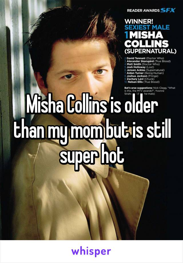 Misha Collins is older than my mom but is still super hot