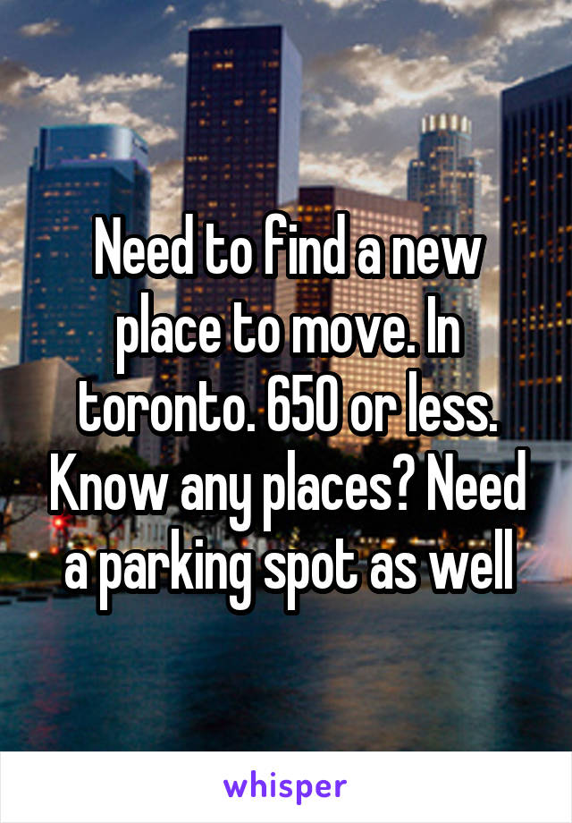 Need to find a new place to move. In toronto. 650 or less. Know any places? Need a parking spot as well