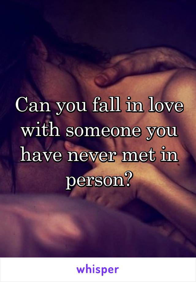 Can you fall in love with someone you have never met in person?