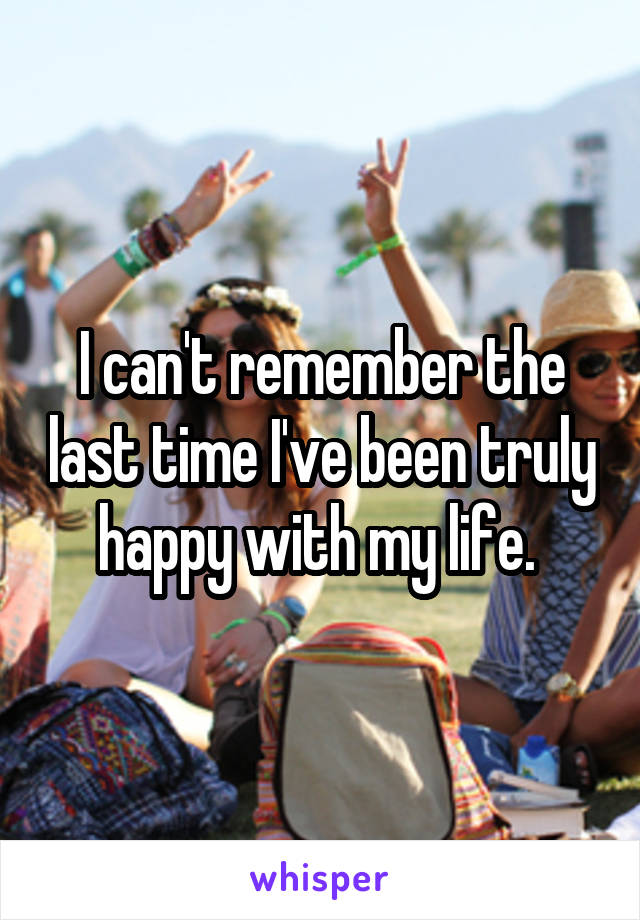 I can't remember the last time I've been truly happy with my life.