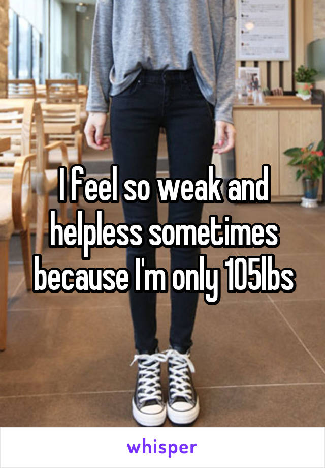 I feel so weak and helpless sometimes because I'm only 105lbs