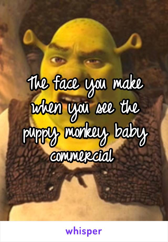 The face you make when you see the puppy monkey baby commercial