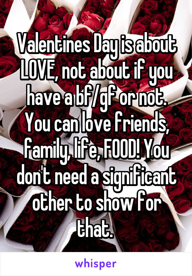 Valentines Day is about LOVE, not about if you have a bf/gf or not. You can love friends, family, life, FOOD! You don't need a significant other to show for that.