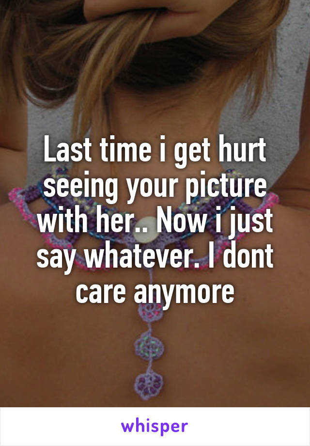 Last time i get hurt seeing your picture with her.. Now i just say whatever. I dont care anymore