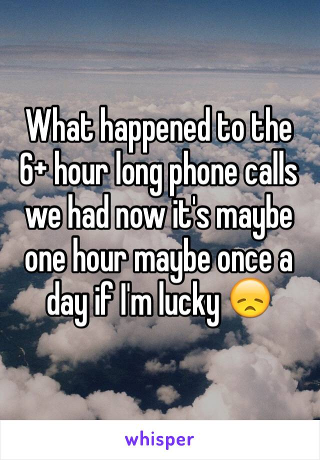 What happened to the 6+ hour long phone calls we had now it's maybe one hour maybe once a day if I'm lucky 😞