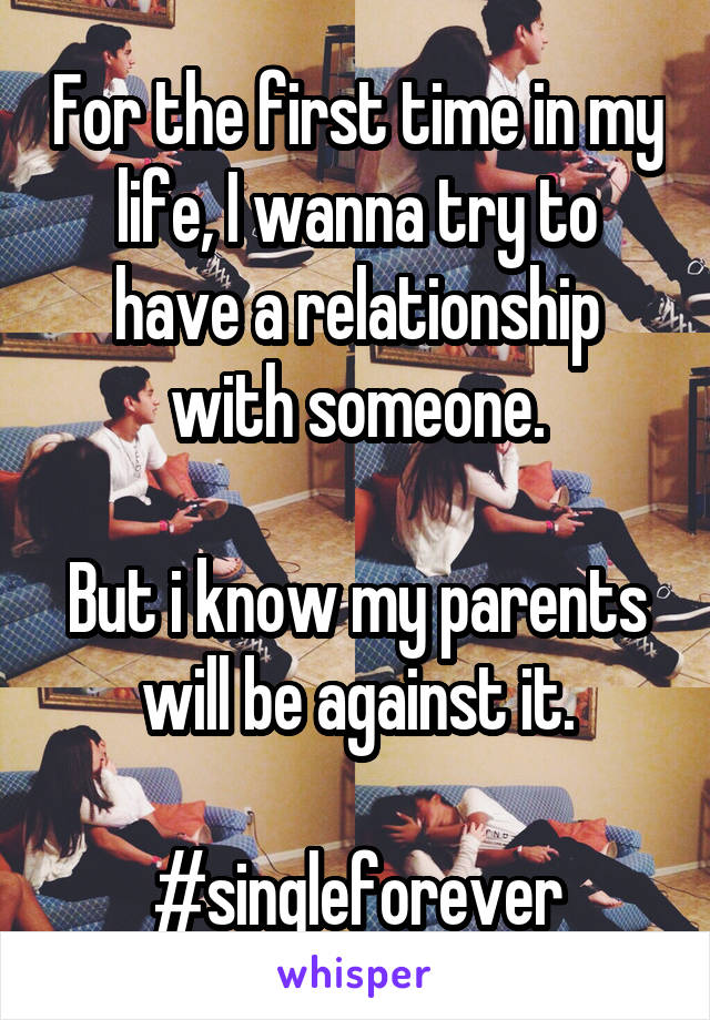 For the first time in my life, I wanna try to have a relationship with someone.  But i know my parents will be against it.  #singleforever