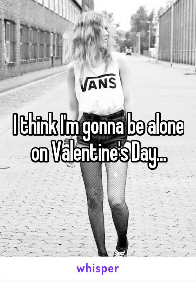 I think I'm gonna be alone on Valentine's Day...