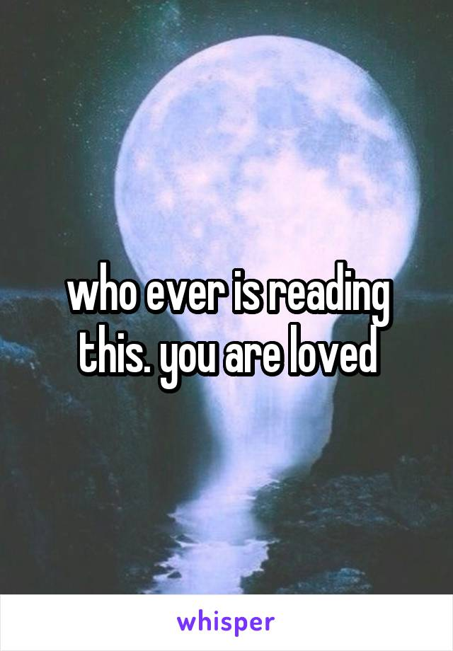 who ever is reading this. you are loved