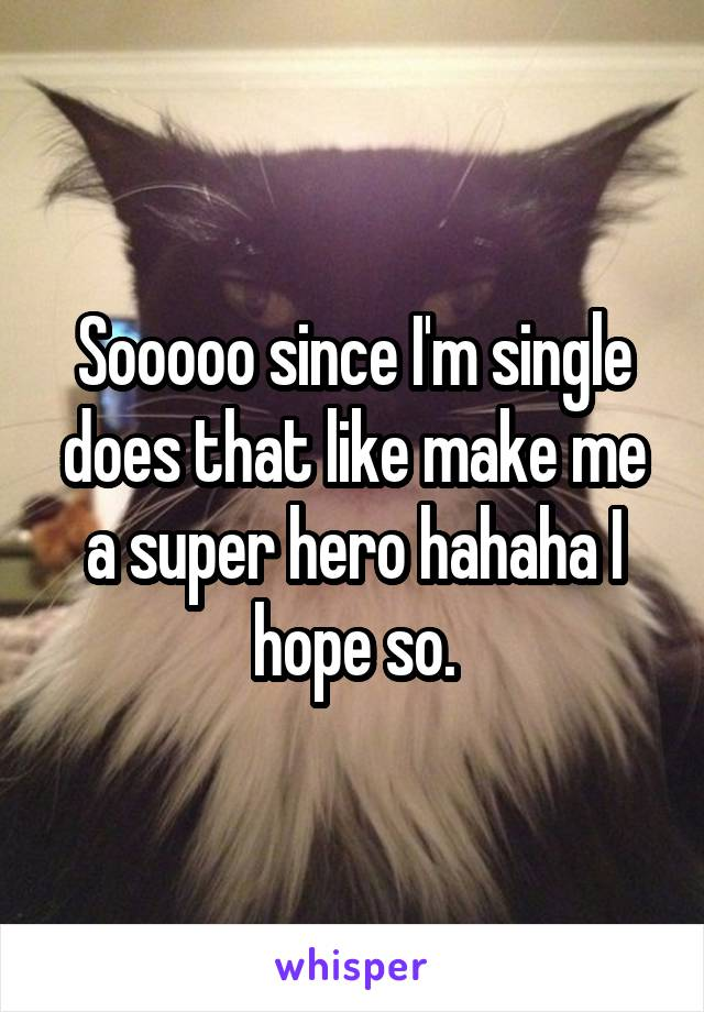 Sooooo since I'm single does that like make me a super hero hahaha I hope so.