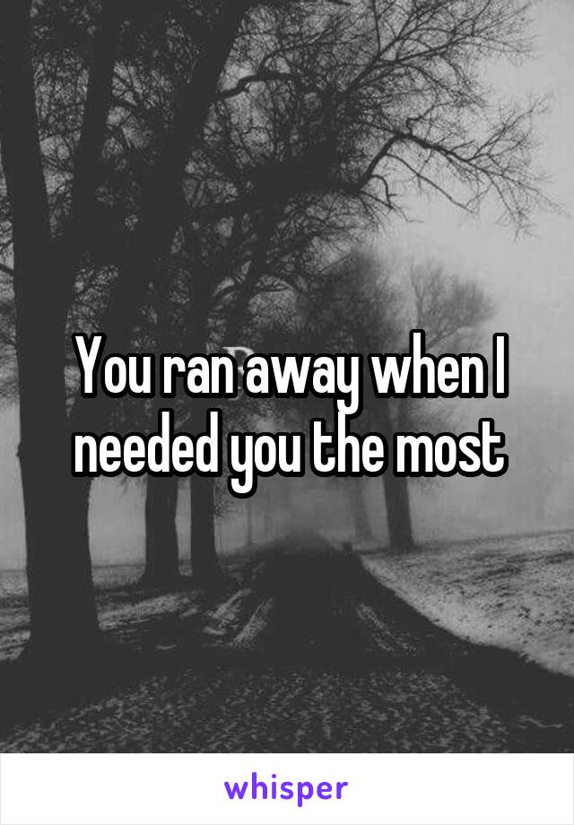 You ran away when I needed you the most
