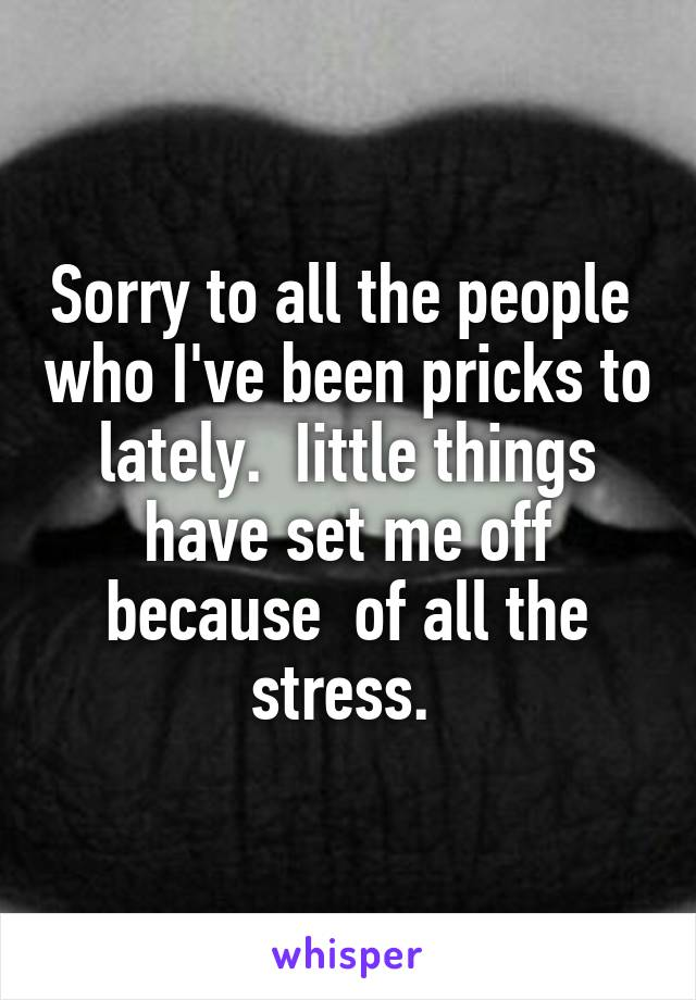 Sorry to all the people  who I've been pricks to lately.  Iittle things have set me off because  of all the stress.