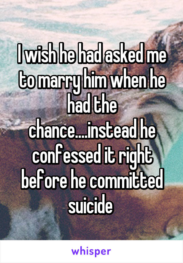I wish he had asked me to marry him when he had the chance....instead he confessed it right before he committed suicide