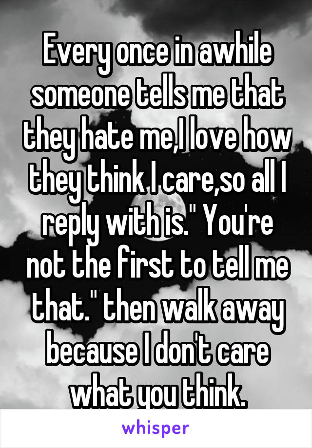 """Every once in awhile someone tells me that they hate me,I love how they think I care,so all I reply with is."""" You're not the first to tell me that."""" then walk away because I don't care what you think."""