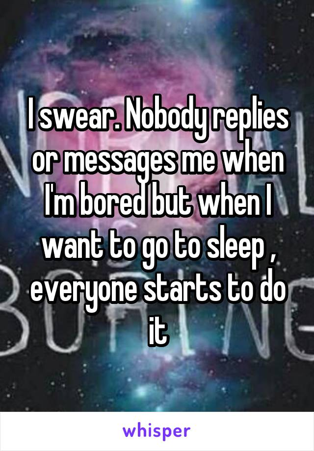I swear. Nobody replies or messages me when I'm bored but when I want to go to sleep , everyone starts to do it