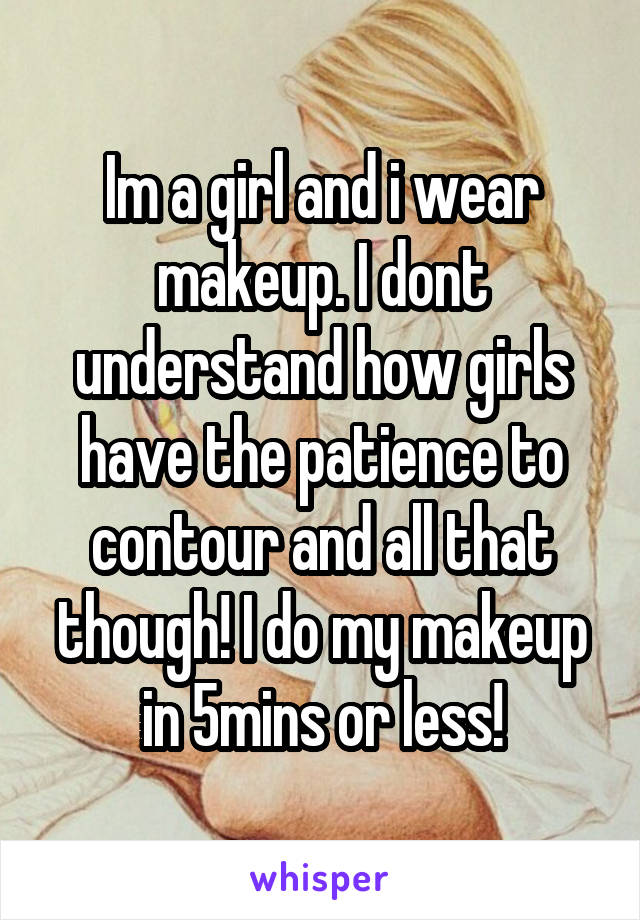 Im a girl and i wear makeup. I dont understand how girls have the patience to contour and all that though! I do my makeup in 5mins or less!