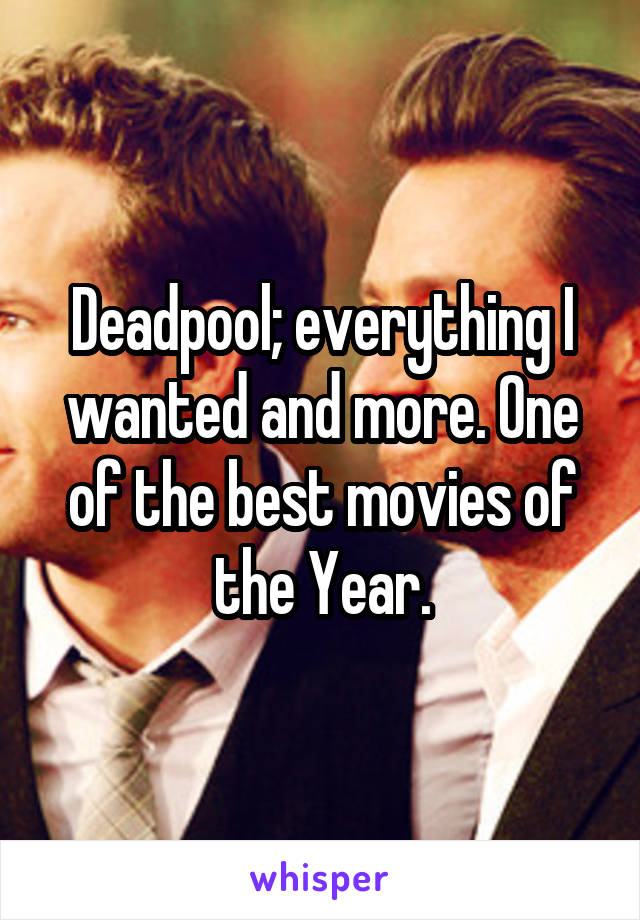 Deadpool; everything I wanted and more. One of the best movies of the Year.