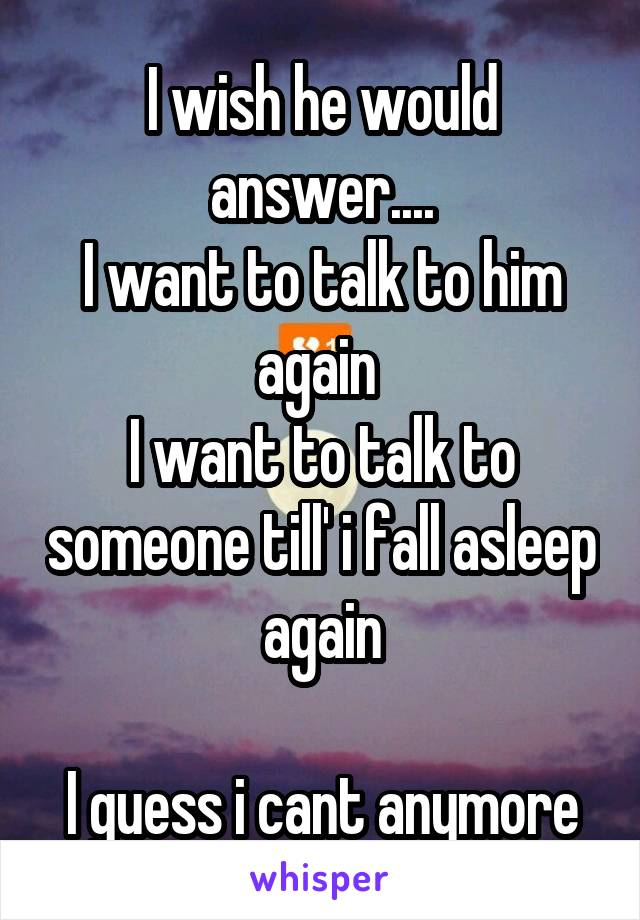 I wish he would answer.... I want to talk to him again  I want to talk to someone till' i fall asleep again  I guess i cant anymore