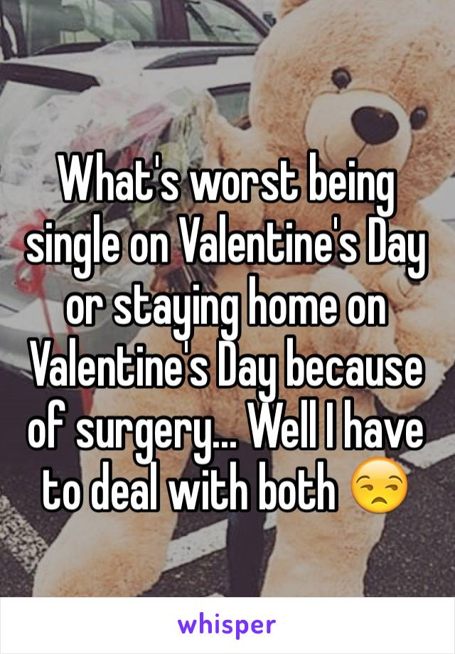 What's worst being single on Valentine's Day or staying home on Valentine's Day because of surgery... Well I have to deal with both 😒