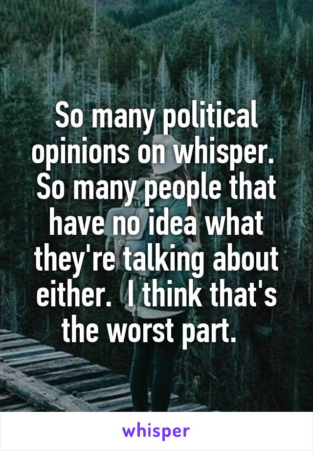 So many political opinions on whisper.  So many people that have no idea what they're talking about either.  I think that's the worst part.