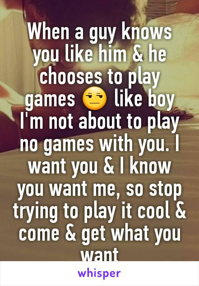 When a guy knows you like him & he chooses to play games 😒 like boy I'm not about to play no games with you. I want you & I know you want me, so stop trying to play it cool & come & get what you want