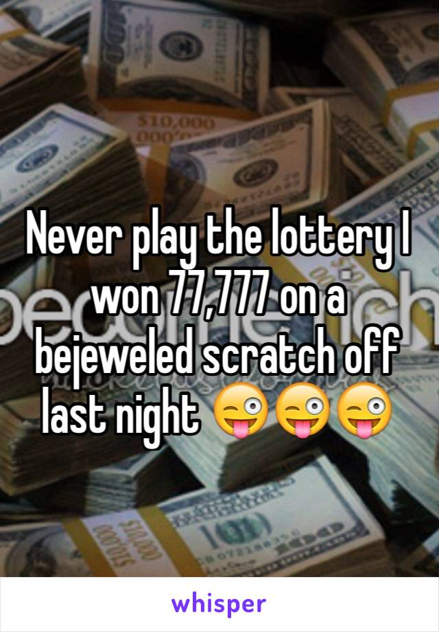 Never play the lottery I won 77,777 on a bejeweled scratch off last night 😜😜😜