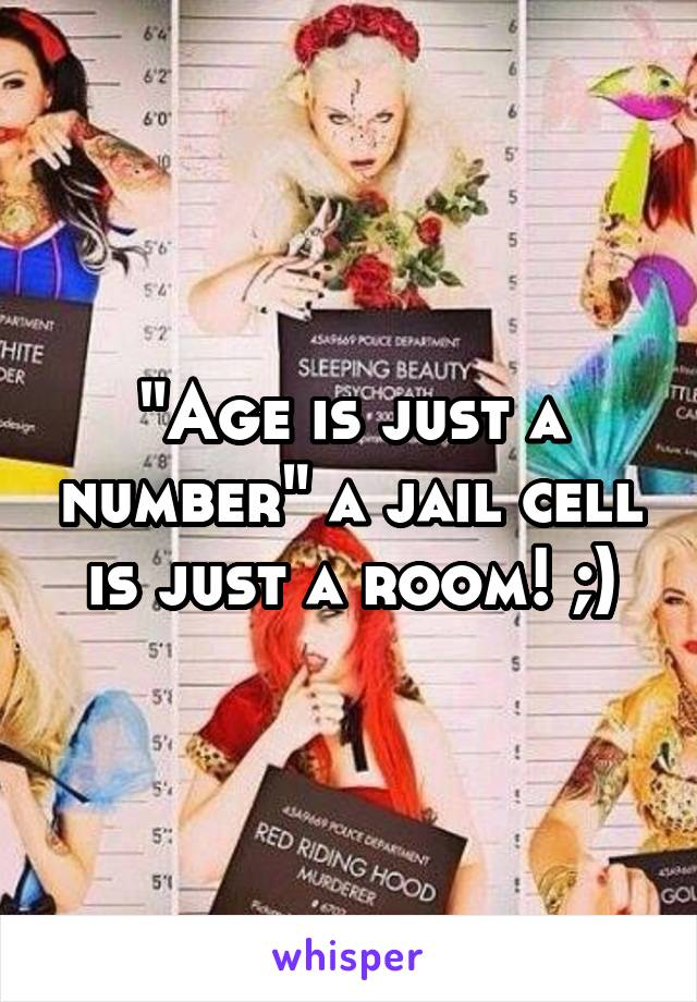 """Age is just a number"" a jail cell is just a room! ;)"