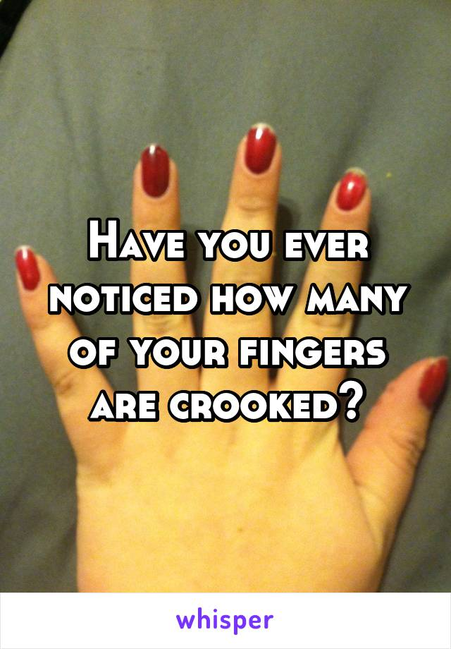 Have you ever noticed how many of your fingers are crooked?