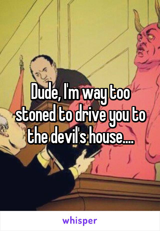 Dude, I'm way too stoned to drive you to the devil's house....