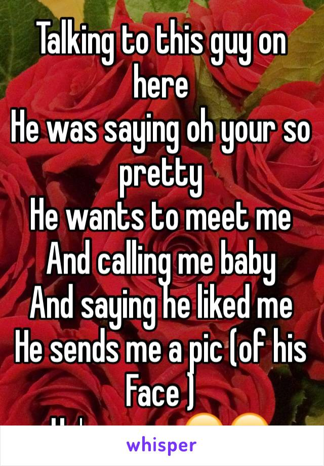 Talking to this guy on here  He was saying oh your so pretty He wants to meet me  And calling me baby  And saying he liked me  He sends me a pic (of his  Face ) He's my ex 😂😂