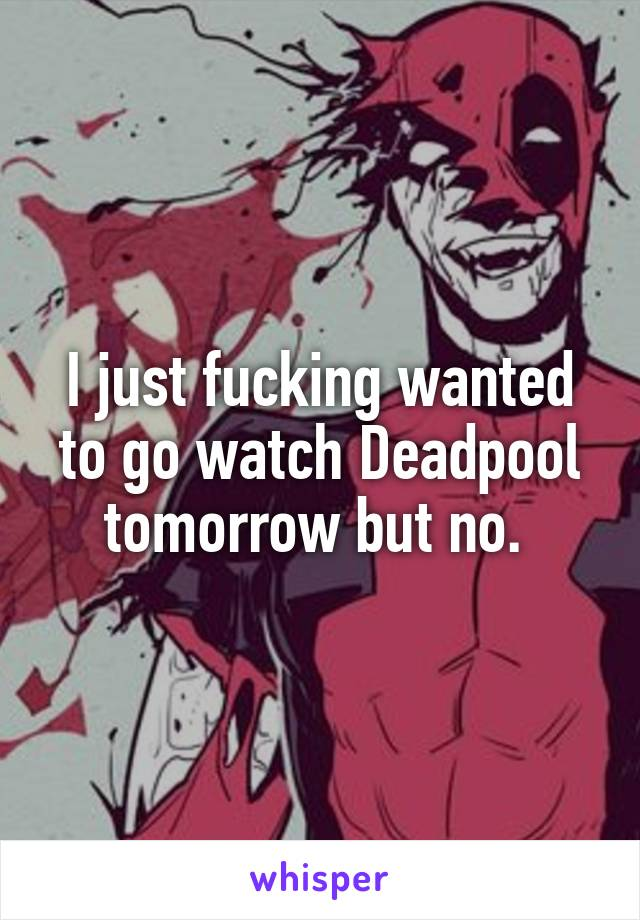 I just fucking wanted to go watch Deadpool tomorrow but no.