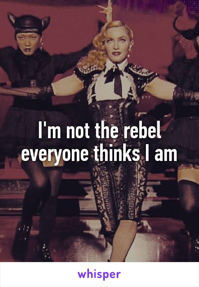 I'm not the rebel everyone thinks I am