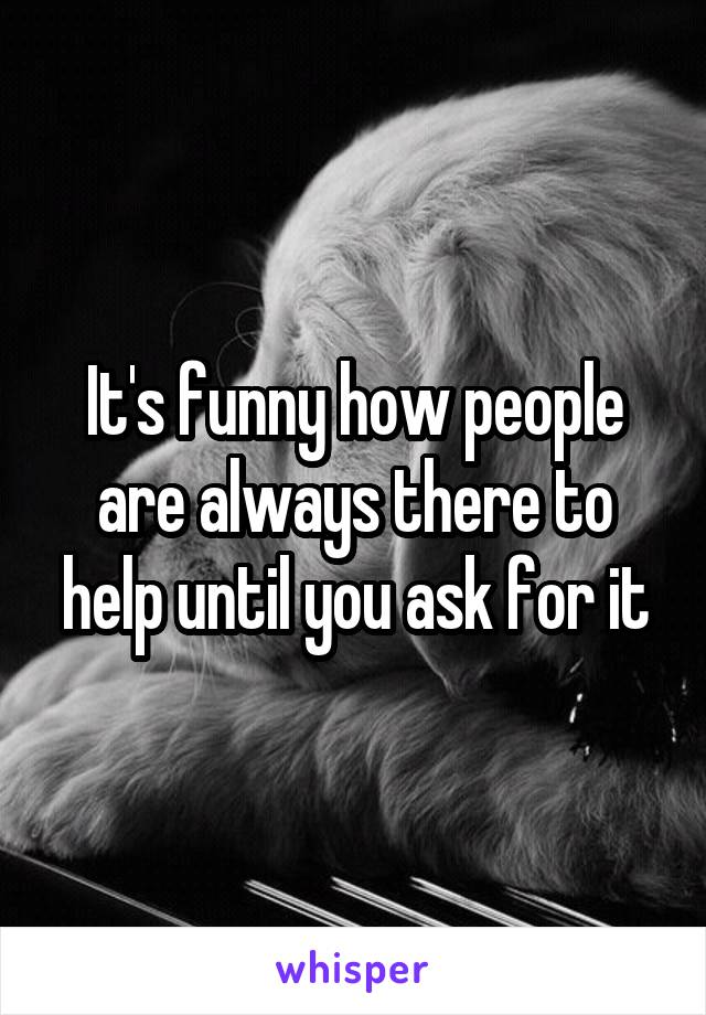 It's funny how people are always there to help until you ask for it
