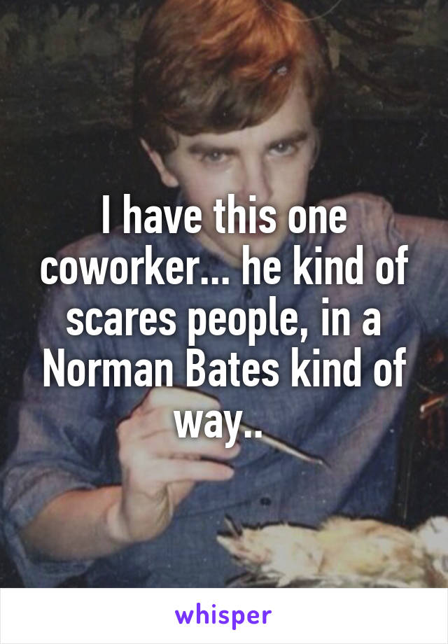 I have this one coworker... he kind of scares people, in a Norman Bates kind of way..