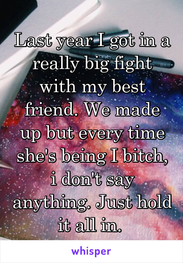 Last year I got in a really big fight with my best friend. We made up but every time she's being I bitch, i don't say anything. Just hold it all in.