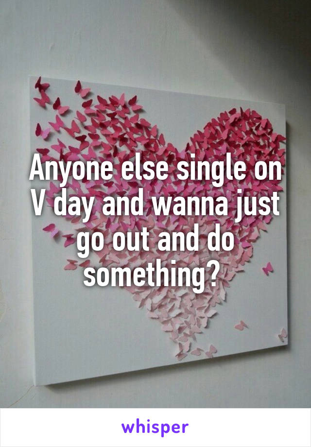 Anyone else single on V day and wanna just go out and do something?